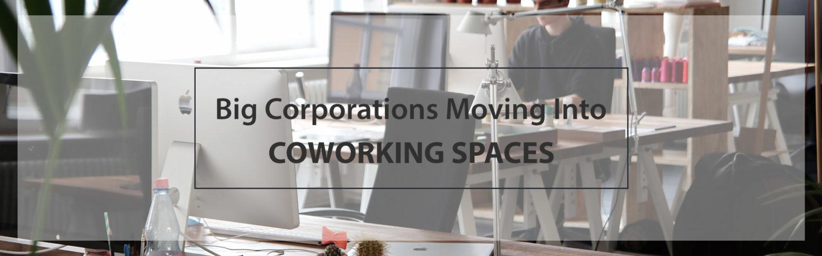 Why big corporations are moving into coworking spaces?