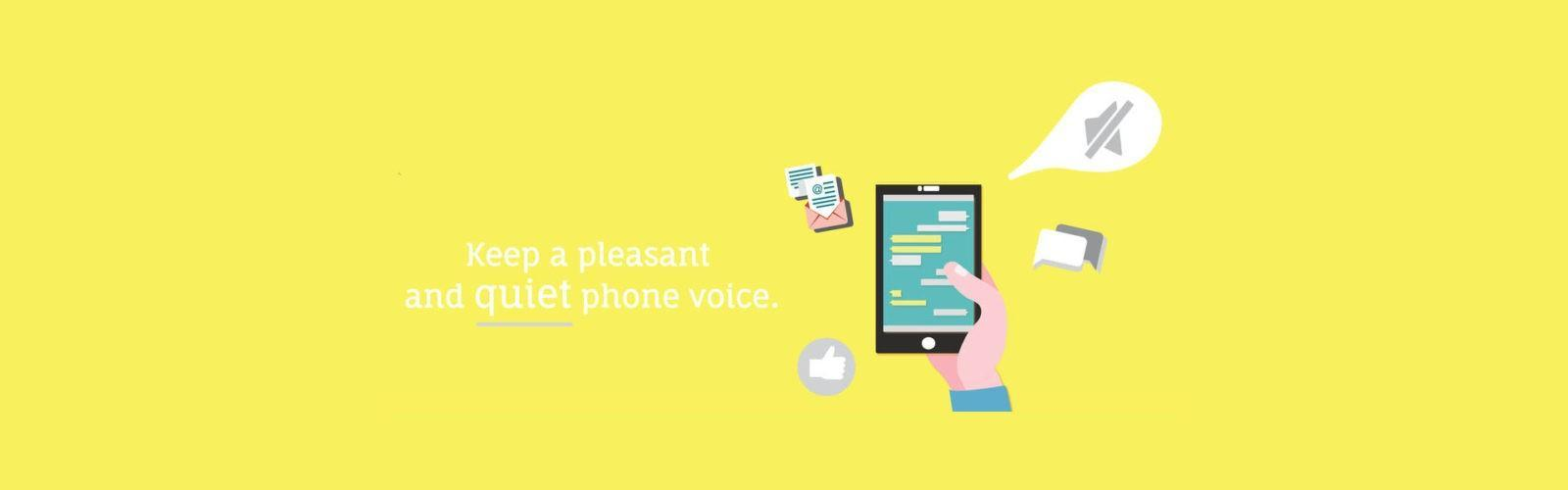 Keep a pleasant and quiet phone voice.
